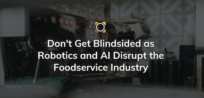 Don't Get Blindsided as Robotics and AI Disrupt the Foodservice Industry